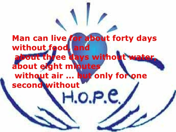 Man can live for about forty days without food, and   about three days without water, about eight minutes  without air ......