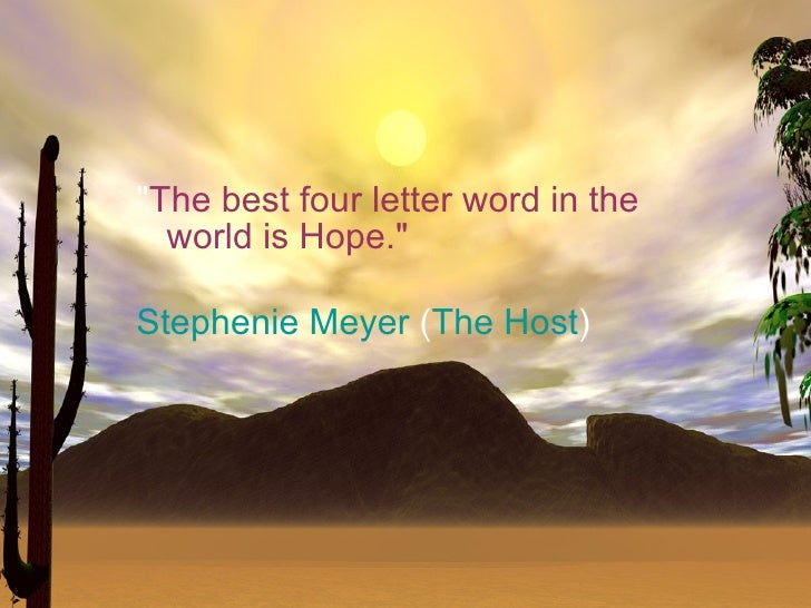 """The best four letter word in the   world is Hope.""  Stephenie Meyer (The Host)"