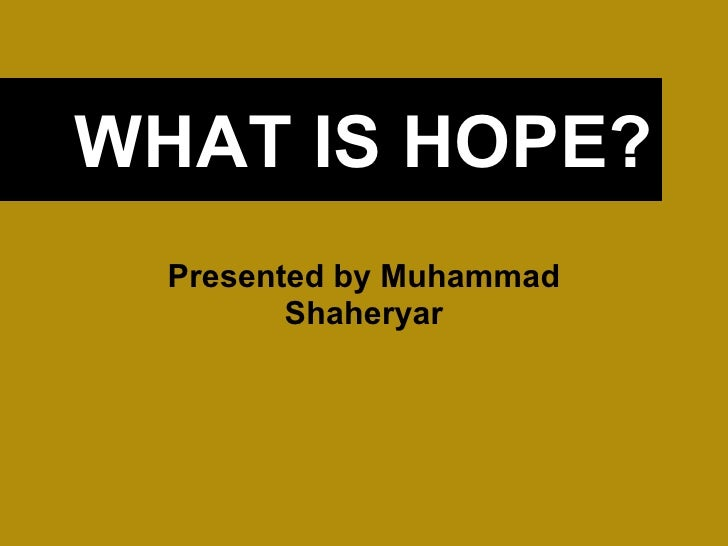 WHAT IS HOPE? Presented by Muhammad Shaheryar
