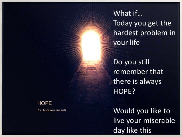 HOPE By: Apriliani Susanti What if… Today you get the hardest problem in your life Do you still remember that there is alw...