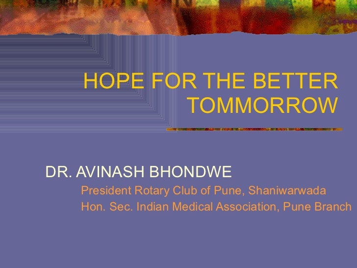 HOPE FOR THE BETTER TOMMORROW DR. AVINASH BHONDWE President Rotary Club of Pune, Shaniwarwada Hon. Sec. Indian Medical Ass...