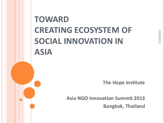 The Hope Institute Asia NGO Innovation Summit 2013 Bangkok, Thailand  10/23/2013  TOWARD CREATING ECOSYSTEM OF SOCIAL INNO...