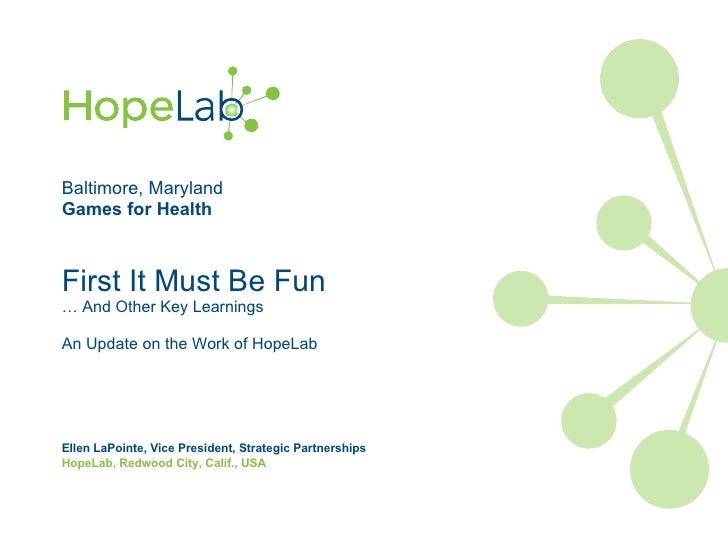 Baltimore, Maryland Games for Health First It Must Be Fun … And Other Key Learnings An Update on the Work of HopeLab Ellen...