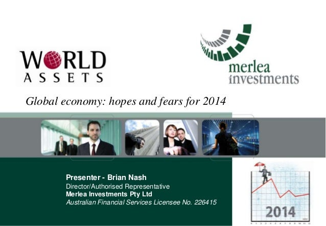 Global economy: hopes and fears for 2014  Presenter - Brian Nash Director/Authorised Representative Merlea Investments Pty...