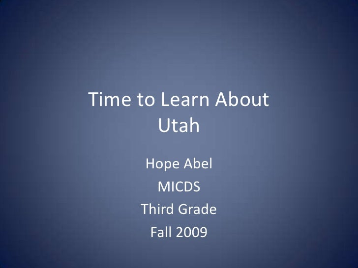 Time to Learn AboutUtah<br />Hope Abel<br />MICDS<br />Third Grade<br />Fall 2009<br />