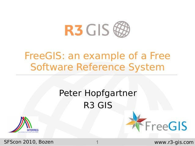 1 www.r3-gis.com FreeGIS: an example of a Free Software Reference System Peter Hopfgartner R3 GIS SFScon 2010, Bozen