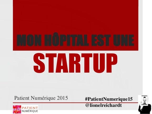 MON HÔPITAL EST UNE STARTUP Patient Numérique 2015 #PatientNumerique15 @lionelreichardt