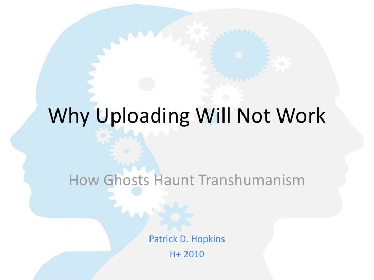 Why  Uploading  Will  Not  Work    How  Ghosts  Haunt  Transhumanism                Patrick  D.  Hopkins                  ...