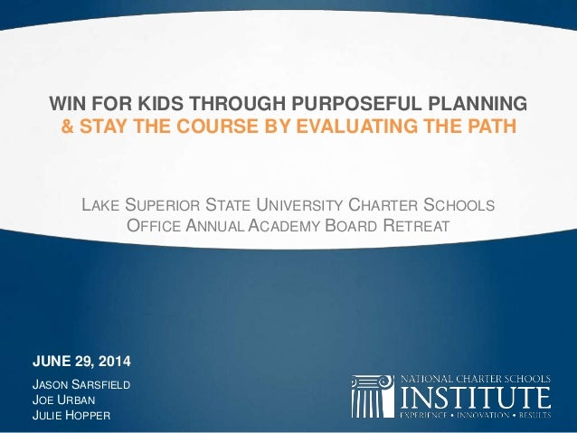 WIN FOR KIDS THROUGH PURPOSEFUL PLANNING & STAY THE COURSE BY EVALUATING THE PATH LAKE SUPERIOR STATE UNIVERSITY CHARTER S...
