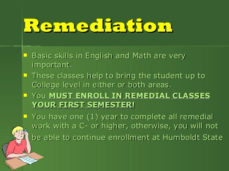 Remediation <ul><li>Basic skills in English and Math are very important. </li></ul><ul><li>These classes help to bring the...