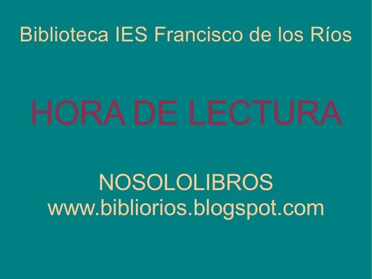 Biblioteca IES Francisco de los Ríos HORA DE LECTURA NOSOLOLIBROS www.bibliorios.blogspot.com