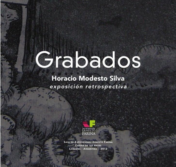 Grabados  Horacio Modesto Silva e x p o s i c i ó n re t ro s p e c t i v a        S ALA   E XPOSICIONES E RNESTO FARINA  ...