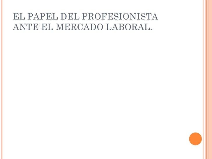 EL PAPEL DEL PROFESIONISTA ANTE EL MERCADO LABORAL.