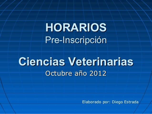 HORARIOS    Pre-InscripciónCiencias Veterinarias    Octubre año 2012             Elaborado por: Diego Estrada