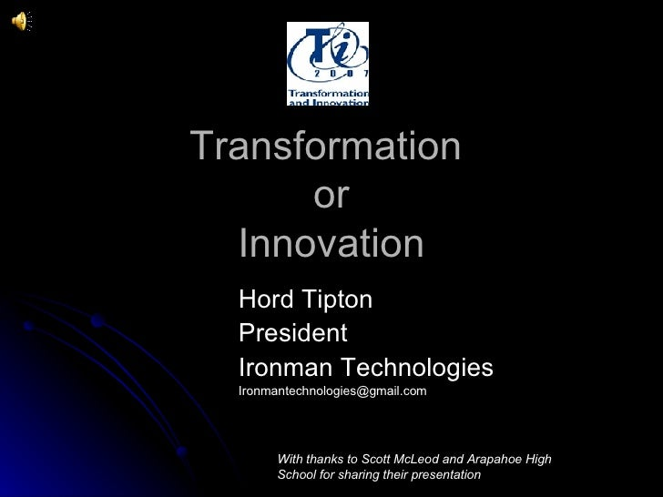 Transformation  or Innovation Hord Tipton  President Ironman Technologies [email_address] With thanks to Scott McLeod and ...