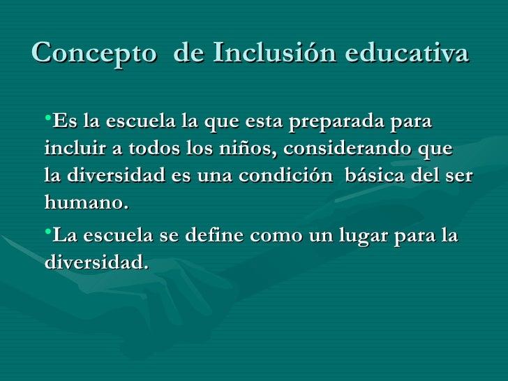 Concepto  de Inclusión educativa <ul><ul><li>Es la escuela la que esta preparada para incluir a todos los niños, considera...