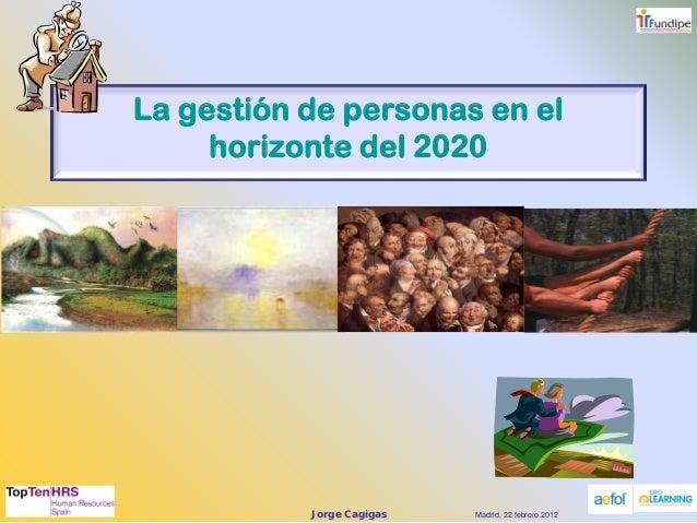 Jorge Cagigas 1 La gestión de personas en el horizonte del 2020 Madrid, 22 febrero 2012