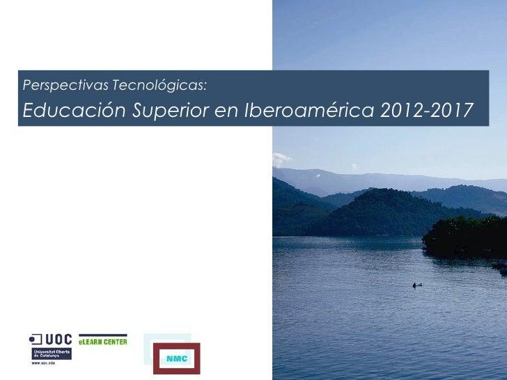 Perspectivas Tecnológicas: Educación Superior en Iberoamérica 2012-2017Perspectivas Tecnológicas:Educación Superior en Ibe...