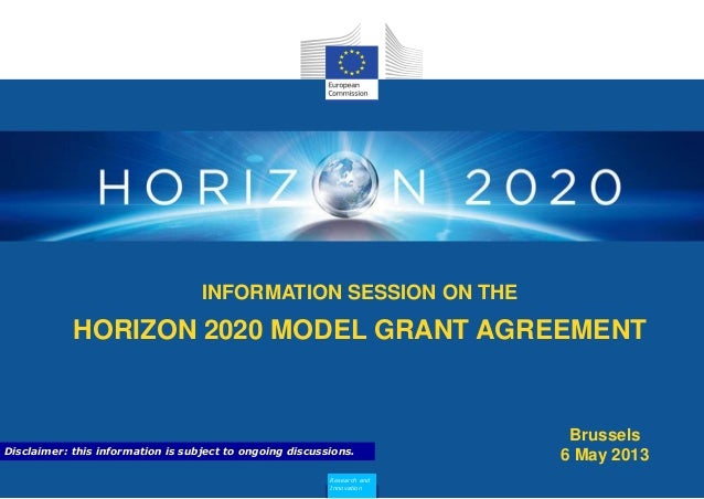 INFORMATION SESSION ON THEHORIZON 2020 MODEL GRANT AGREEMENTResearch andInnovationBrussels6 May 2013Disclaimer: this infor...