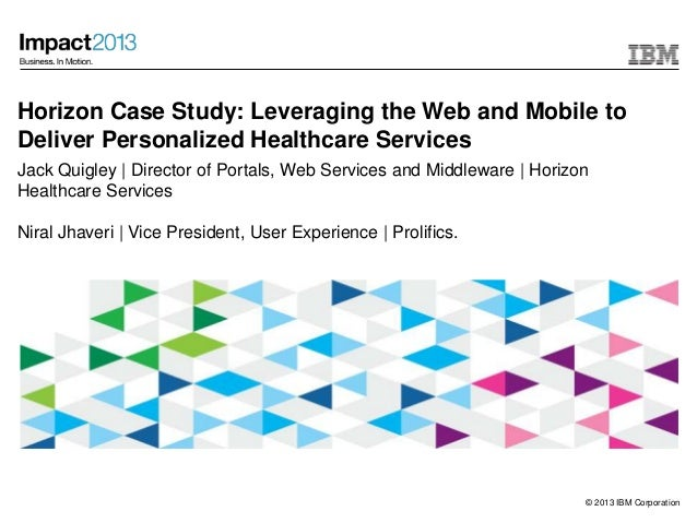 © 2013 IBM CorporationHorizon Case Study: Leveraging the Web and Mobile toDeliver Personalized Healthcare ServicesJack Qui...