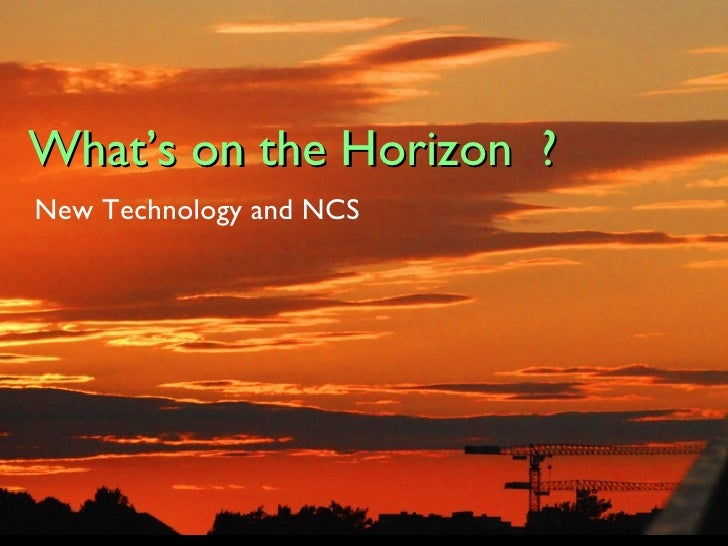 What's on the Horizon?  Future Technologies and NCS