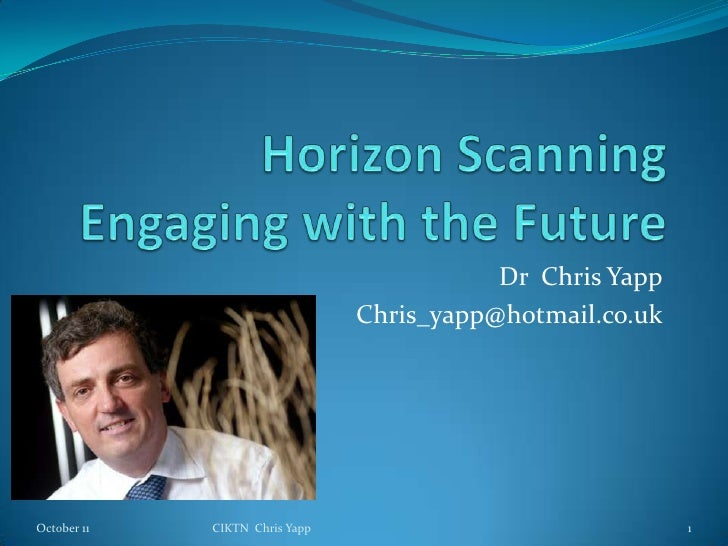 Horizon ScanningEngaging with the Future<br />Dr  Chris Yapp<br />Chris_yapp@hotmail.co.uk<br />June 11<br />1<br />CIKTN ...