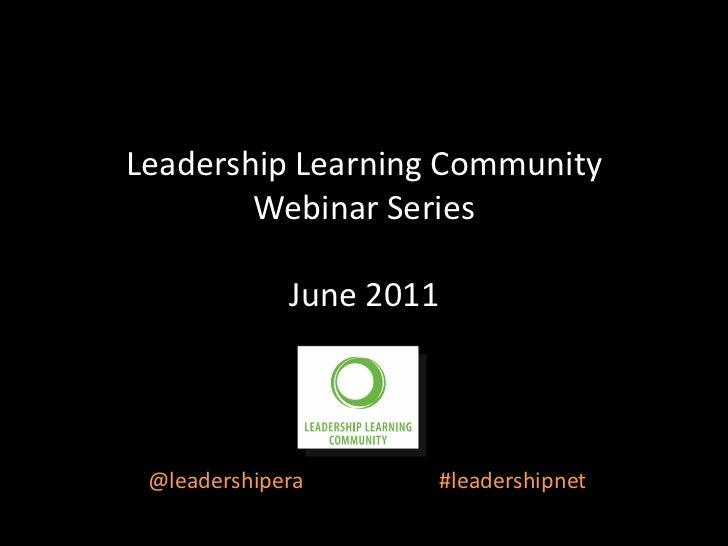 Leadership Learning Community        Webinar Series             June 2011 @leadershipera      #leadershipnet