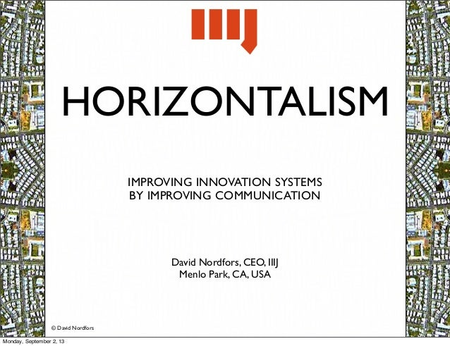 © David Nordfors HORIZONTALISM IMPROVING INNOVATION SYSTEMS BY IMPROVING COMMUNICATION David Nordfors, CEO, IIIJ Menlo Par...
