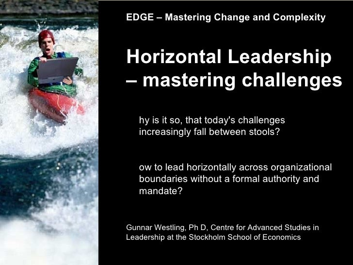 EDGE – Mastering Change and Complexity Horizontal Leadership – mastering challenges Gunnar Westling, Ph D, Centre for Adva...