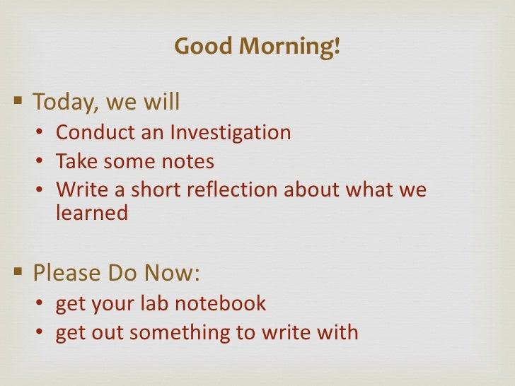 <ul><li>Today, we will </li></ul><ul><ul><li>Conduct an Investigation </li></ul></ul><ul><ul><li>Take some notes </li></ul...