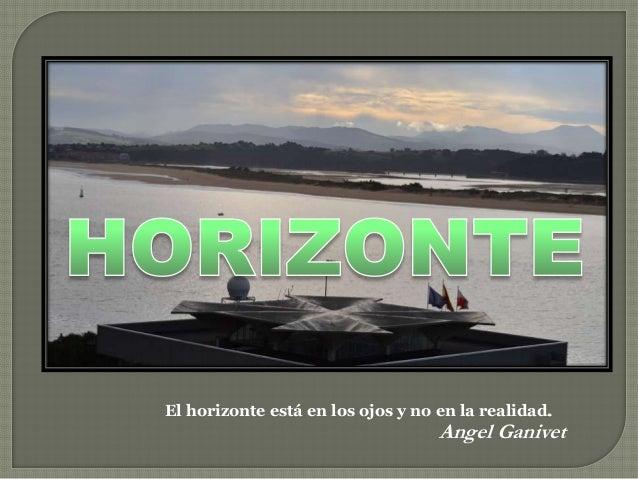 El horizonte está en los ojos y no en la realidad. Angel Ganivet