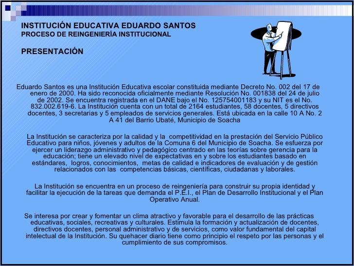 INSTITUCIÓN EDUCATIVA EDUARDO SANTOS PROCESO DE REINGENIERÍA INSTITUCIONAL PRESENTACIÓN <ul><li>Eduardo Santos es una Inst...