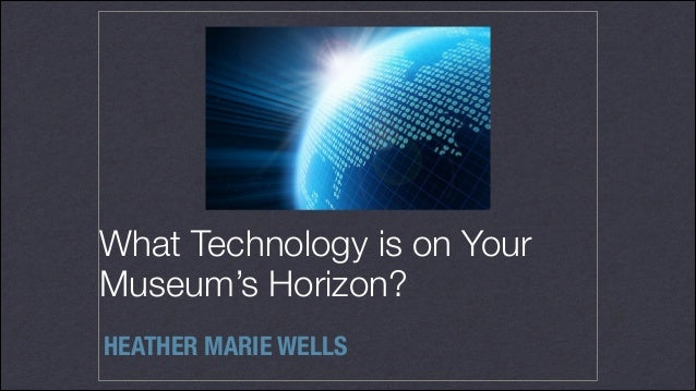 What Technology is on Your Museum's Horizon? HEATHER MARIE WELLS