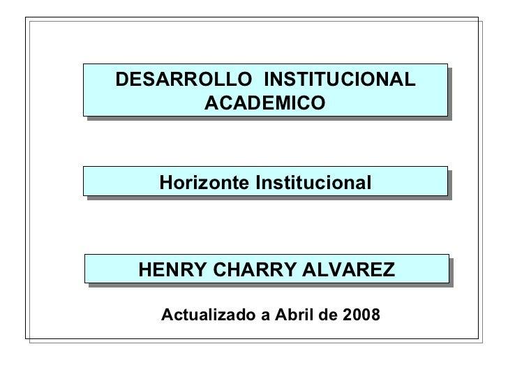 DESARROLLO  CURRICULAR DESARROLLO  INSTITUCIONAL ACADEMICO HENRY CHARRY ALVAREZ Actualizado a Abril   de  200 8 Horizonte ...