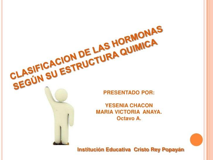CLASIFICACION DE LAS HORMONAS SEGÚN SU ESTRUCTURA QUIMICA<br />PRESENTADO POR: <br />YESENIA CHACONMARIA VICTORIA  ANAYA.O...