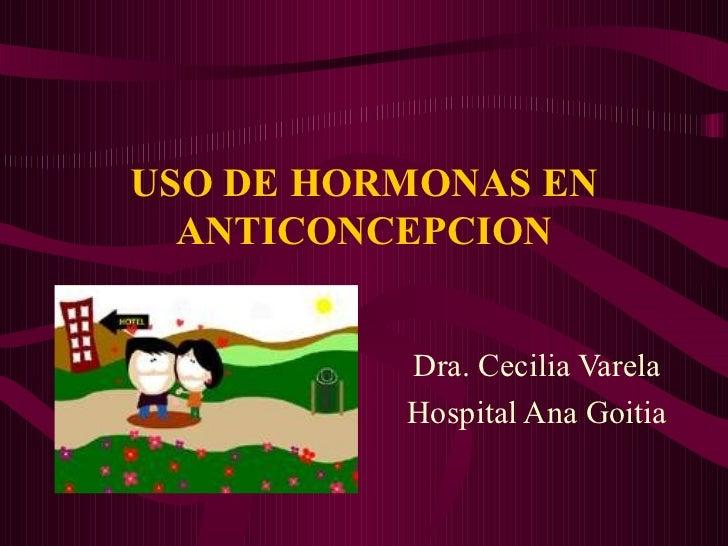 USO DE HORMONAS EN ANTICONCEPCION Dra. Cecilia Varela Hospital Ana Goitia