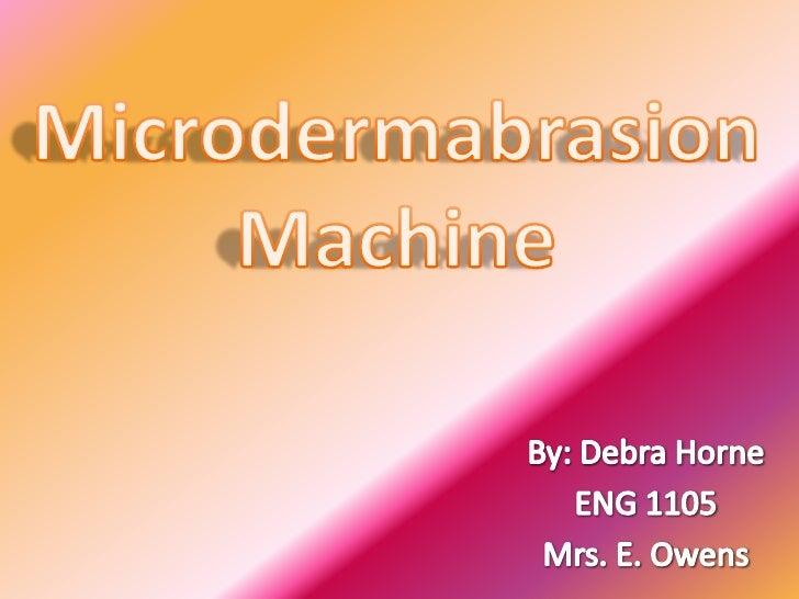 Microdermabrasion<br />Machine<br />By: Debra Horne<br />ENG 1105<br />Mrs. E. Owens<br />