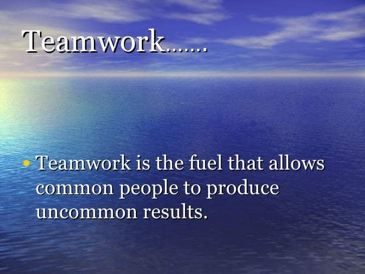 Teamwork ……. <ul><li>Teamwork is the fuel that allows common people to produce uncommon results. </li></ul>