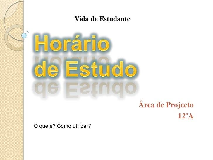 Vida de Estudante<br />Horário de Estudo<br />Área de Projecto<br />12ºA<br />O que é? Como utilizar?<br />