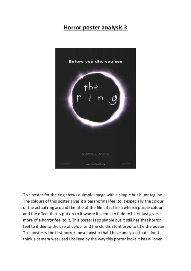 Horror poster analysis 3This poster for the ring shows a simple image with a simple but blunt tagline.The colours of this ...