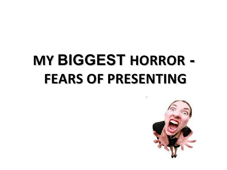 MY  BIGGEST  HORROR  -   FEARS OF PRESENTING