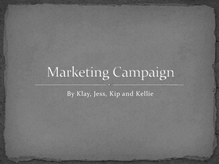 By Klay, Jess, Kip and Kellie <br />Marketing Campaign<br />