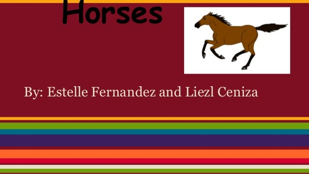 Horses By: Estelle Fernandez and Liezl Ceniza