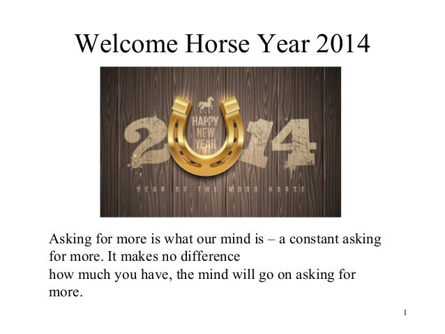 Welcome Horse Year 2014  Asking for more is what our mind is – a constant asking for more. It makes no difference how much...