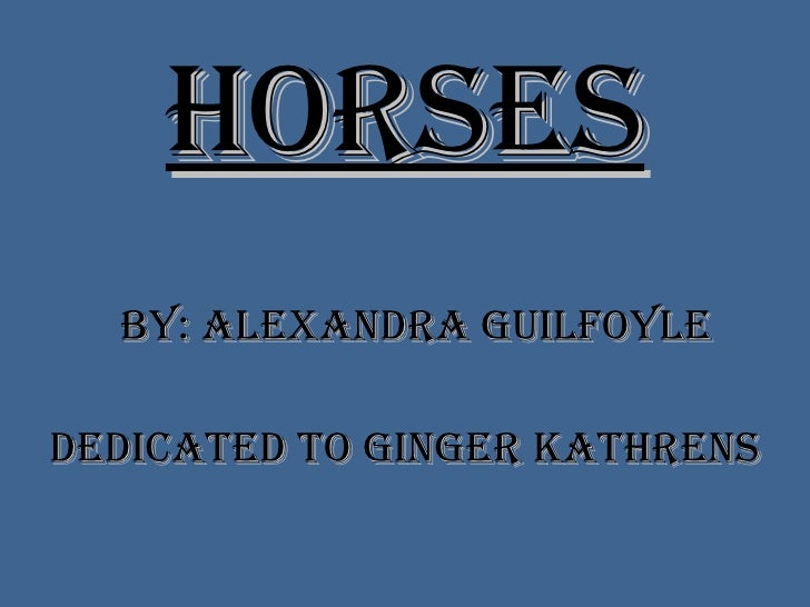 Horses By: Alexandra Guilfoyle Dedicated to Ginger Kathrens