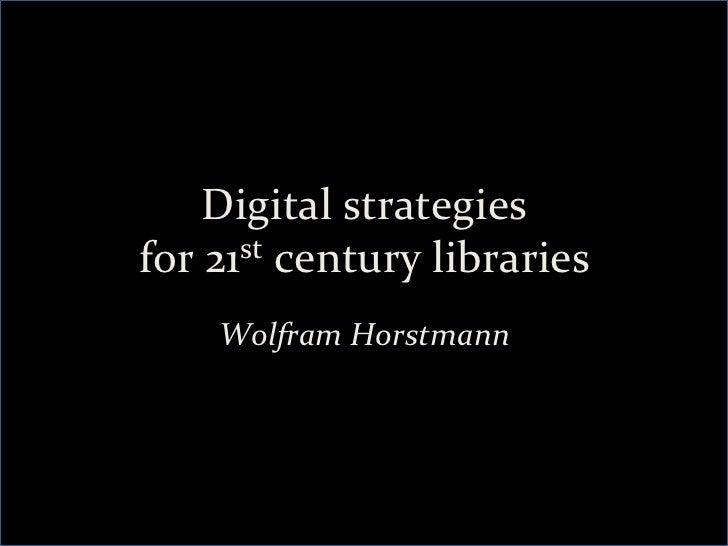 Digital strategies  for 21st century libraries       Wolfram Horstmann