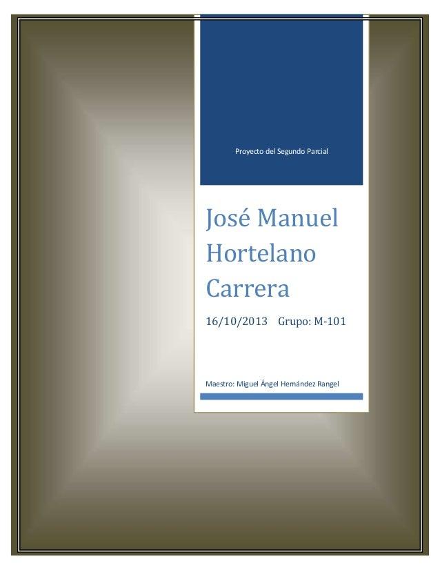 Proyecto del Segundo Parcial  José Manuel Hortelano Carrera 16/10/2013 Grupo: M-101  Maestro: Miguel Ángel Hernández Range...