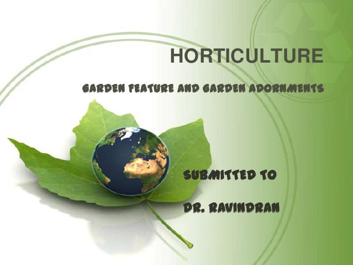 HORTICULTURE<br />GARDEN FEATURE AND GARDEN ADORNMENTS<br />SUBMITTED TO <br />DR. RAVINDRAN<br />