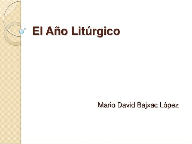 El Año Litúrgico           Mario David Bajxac López