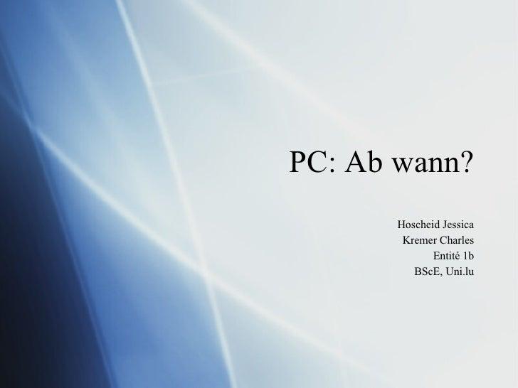 PC: Ab wann? Hoscheid Jessica Kremer Charles Entité 1b BScE, Uni.lu